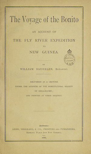 The voyage of the Bonito : an account of the Fly River Expedition to New Guinea / by William Bauerlen ; delivered as a lecture under the auspices of the Agricultural Society of Shoalhaven.
