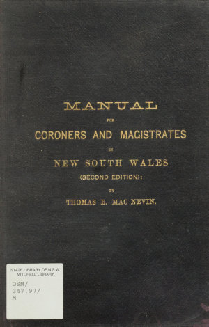 Manual for coroners and magistrates in New South Wales : being a practical guide to the proceedings of the coroner's court and to the holding of magisterial inquiries in lieu of inquests by justices of the peace / by Thomas E. Mac Nevin.