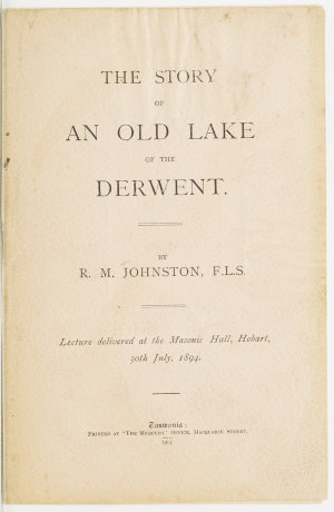 The story of an old lake of the Derwent : lecture delivered at the Masonic Hall, Hobart, 30th July, 1894 / by R.M. Johnston.