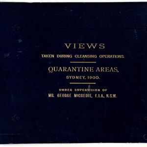 Views taken during Cleansing Operations, Quarantine Area, Sydney, 1900, Vol. II / under the supervision of Mr George McCredie, F.I.A., N.S.W.